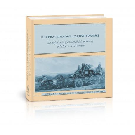 Dla przyjemności i z konieczności. Na szlakach ziemiańskich podróży w XIx i XX wieku pod red. Stanislawa Borowiaka