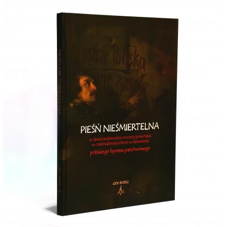 Pieśń nieśmiertelna. W dwieściedziesiątą rocznicą powstania, w osiemdziesięciolecie ustanowienia polskiego hymnu państwowego